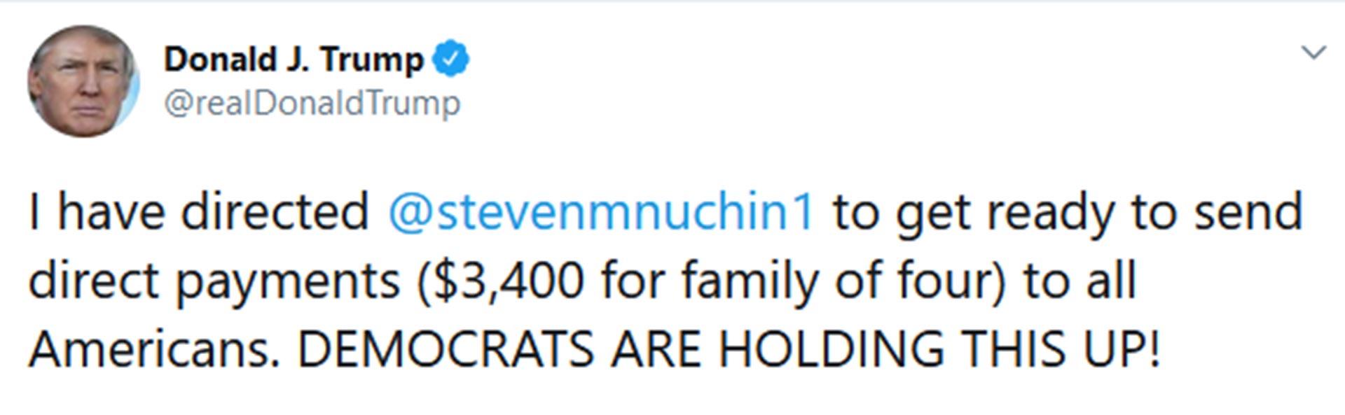 """""""He ordenado a Steven Mnuchin que se prepare para enviar pagos directos (3.400 dólares para una familia de cuatro personas) a todos los estadounidenses. ¡LOS DEMÓCRATAS ESTÁN EVITANDO QUE ESTO OCURRA!"""""""
