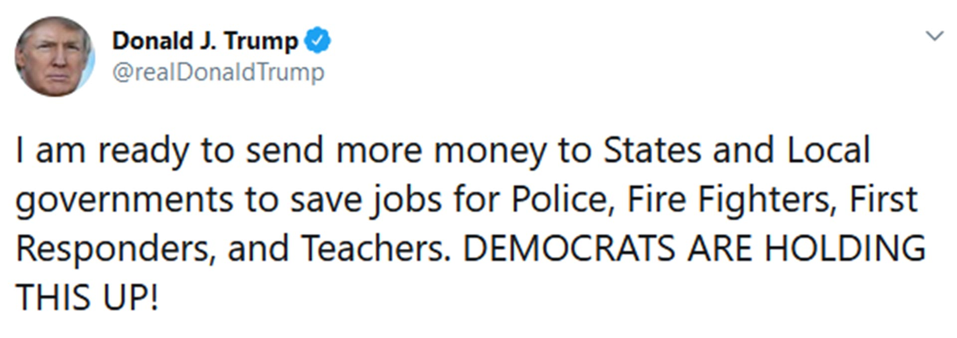 """""""Estoy listo para enviar más dinero a los gobiernos estatales y locales para salvar puestos de trabajo para la policía, los bomberos y los maestros. ¡LOS DEMÓCRATAS ESTÁN EVITANDO QUE ESTO OCURRA!"""""""