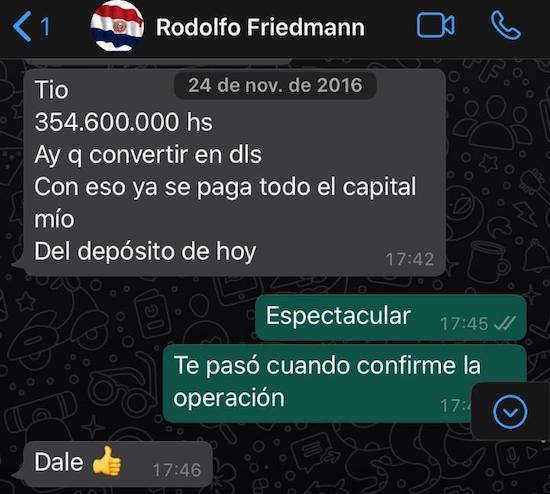 """El 24 de noviembre del 2016, el entonces gobernador del Guairá escribe: """"Tío, 364.600.000 hay que convertir en dólares. Con eso se paga todo el capital mío del depósito de hoy"""". Su socio comercial le responde: """"Espectacular. Te paso cuando confirme la operación"""". Con esto se demuestra que Friedmann hacía regularmente aportes para capitalizar la empresa que se encargaba de proveer la merienda escolar a la gobernación que estaba a su cargo."""